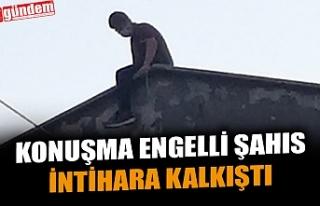 KONUŞMA ENGELLİ ŞAHIS İNTİHARA KALKIŞTI