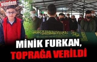 MİNİK FURKAN, TOPRAĞA VERİLDİ