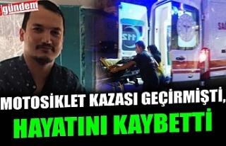 MOTOSİKLET KAZASI GEÇİRMİŞTİ, HAYATINI KAYBETTİ
