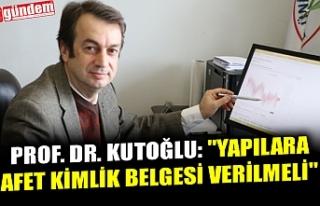 """PROF. DR. KUTOĞLU: """"YAPILARA AFET KİMLİK BELGESİ..."""