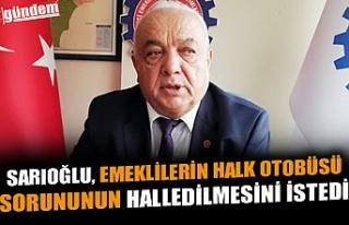 SARIOĞLU, EMEKLİLERİN HALK OTOBÜSÜ SORUNUNUN...