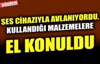 SES CİHAZI İLE AVLANAN ŞAHIS HAKKINDA ADLİ İŞLEM...