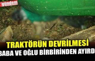TRAKTÖRÜN DEVRİLMESİ BABA VE OĞLU BİRBİRİNDEN...