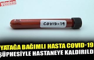 YATAĞA BAĞIMLI HASTA COVID-19 ŞÜPHESİYLE HASTANEYE...