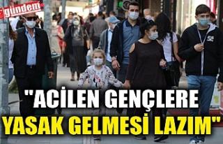 """""""ACİLEN GENÇLERE YASAK GELMESİ LAZIM"""""""