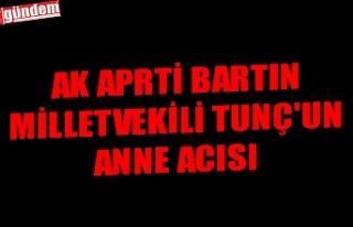 AK APRTİ BARTIN MİLLETVEKİLİ TUNÇ'UN ANNE...