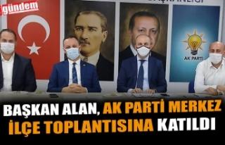 BAŞKAN ALAN, AK PARTİ MERKEZ İLÇE TOPLANTISINA...