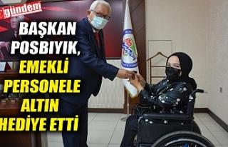 BAŞKAN POSBIYIK, EMEKLİ PERSONELE ALTIN HEDİYE...