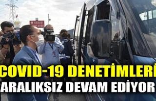 COVID-19 DENETİMLERİ ARALIKSIZ DEVAM EDİYOR