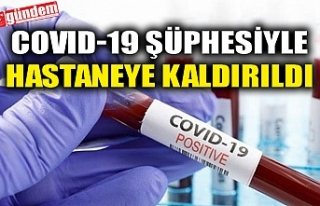 COVID-19 ŞÜPHESİYLE HASTANEYE KALDIRILDI