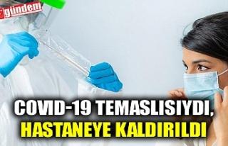 COVID-19 TEMASLISIYDI, HASTANEYE KALDIRILDI