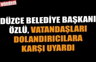 DÜZCE BELEDİYE BAŞKANI ÖZLÜ, VATANDAŞLARI DOLANDIRICILARA...