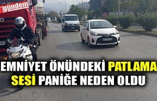 EMNİYET ÖNÜNDEKİ PATLAMA SESİ PANİĞE NEDEN...