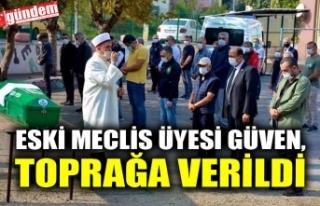 ESKİ MECLİS ÜYESİ GÜVEN, TOPRAĞA VERİLDİ