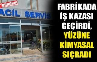 FABRİKADA İŞ KAZASI GEÇİRDİ, YÜZÜNE KİMYASAL...