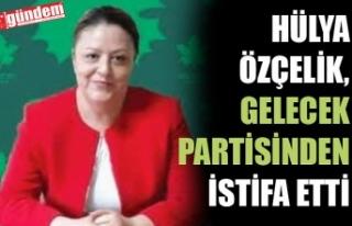 HÜLYA ÖZÇELİK, GELECEK PARTİSİNDEN İSTİFA...