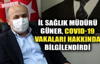 İL SAĞLIK MÜDÜRÜ GÜNER, COVID-19 VAKALARI HAKKINDA...