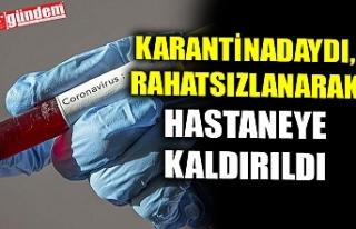 KARANTİNADAYDI, RAHATSIZLANARAK HASTANEYE KALDIRILDI