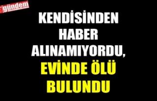 KENDİSİNDEN HABER ALINAMIYORDU, EVİNDE ÖLÜ BULUNDU