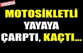 MOTOSİKLETLİ YAYAYA ÇARPTI, KAÇTI...