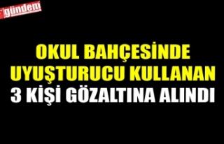 OKUL BAHÇESİNDE UYUŞTURUCU KULLANAN 3 KİŞİ GÖZALTINA...