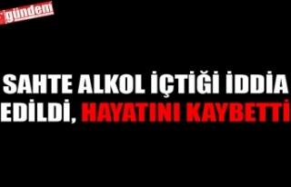 SAHTE ALKOL İÇTİĞİ İDDİA EDİLDİ, HAYATINI...