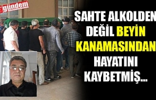 SAHTE ALKOLDEN DEĞİL BEYİN KANAMASINDAN HAYATINI...