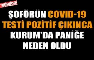 ŞOFÖRÜN COVID-19 TESTİ POZİTİF ÇIKINCA KURUM'DA...