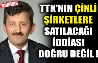 TTK'NIN ÇİNLİ ŞİRKETLERE SATILACAĞI İDDİASI...