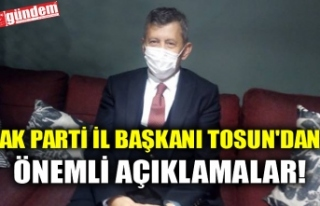 AK PARTİ İL BAŞKANI TOSUN'DAN ÖNEMLİ AÇIKLAMALAR!