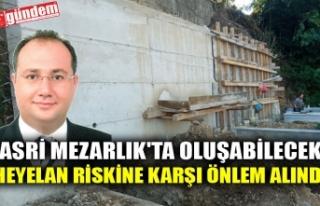 ASRİ MEZARLIK'TA OLUŞABİLECEK HEYELAN RİSKİNE...