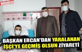 BAŞKAN ERCAN'DAN YARALANAN İŞÇİ'YE...