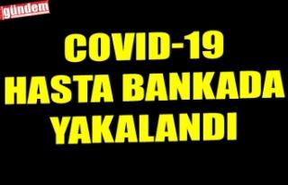 COVID-19 HASTA BANKADA YAKALANDI