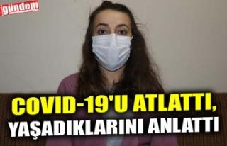 COVID-19'U ATLATTI, YAŞADIKLARINI ANLATTI