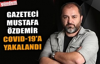 GAZETECİ MUSTAFA ÖZDEMİR COVID-19'A YAKALANDI