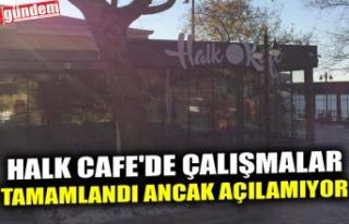 HALK CAFE'DE ÇALIŞMALAR TAMAMLANDI ANCAK AÇILAMIYOR..