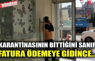 KARANTİNASININ BİTTİĞİNİ SANIP FATURA ÖDEMEYE...