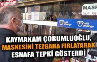 KAYMAKAM ÇORUMLUOĞLU, MASKESİNİ TEZGAHA FIRLATARAK...
