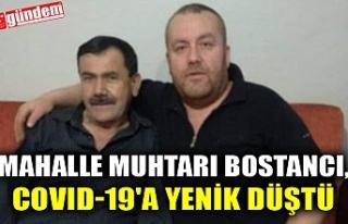 MAHALLE MUHTARI BOSTANCI, COVID-19'A YENİK DÜŞTÜ