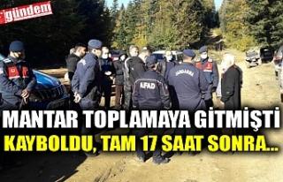 MANTAR TOPLAMAYA GİTMİŞTİ KAYBOLDU, TAM 17 SAAT...