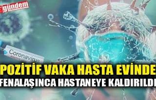 POZİTİF VAKA HASTA EVİNDE FENALAŞINCA HASTANEYE...