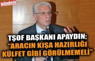 """TŞOF BAŞKANI APAYDIN;""""ARACIN KIŞA HAZIRLIĞI..."""