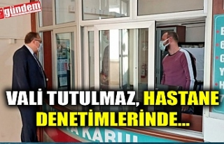VALİ TUTULMAZ, HASTANE DENETİMLERİNDE...