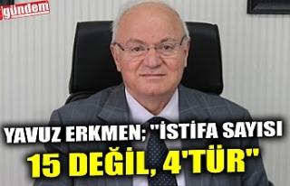 """YAVUZ ERKMEN; """"İSTİFA SAYISI 15 DEĞİL, 4'TÜR"""""""