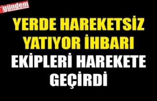 YERDE HAREKETSİZ YATIYOR İHBARI EKİPLERİ HAREKETE...