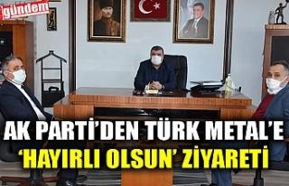 AK PARTİ'DEN TÜRK METAL'E 'HAYIRLI OLSUN'...