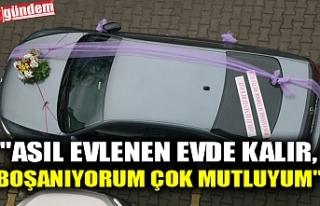 """""""ASIL EVLENEN EVDE KALIR, BOŞANIYORUM ÇOK MUTLUYUM"""""""