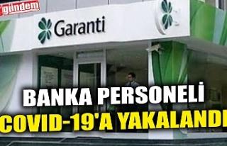 BANKA PERSONELİ COVID-19'A YAKALANDI