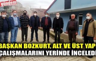 BAŞKAN BOZKURT, ALT VE ÜST YAPI PROJELERİNİ YERİNDE...