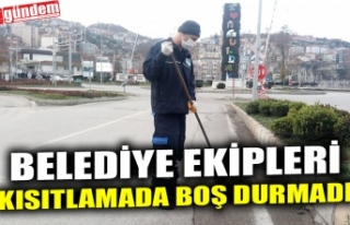 BELEDİYE EKİPLERİ KISITLAMADA BOŞ DURMADI
